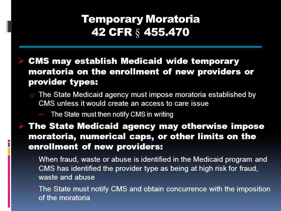 Temporary Moratoria 42 CFR § 455.470  CMS may establish Medicaid wide temporary moratoria on the enrollment of new providers or provider types: o The State Medicaid agency must impose moratoria established by CMS unless it would create an access to care issue ─The State must then notify CMS in writing  The State Medicaid agency may otherwise impose moratoria, numerical caps, or other limits on the enrollment of new providers: o When fraud, waste or abuse is identified in the Medicaid program and CMS has identified the provider type as being at high risk for fraud, waste and abuse o The State must notify CMS and obtain concurrence with the imposition of the moratoria