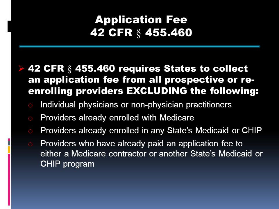 Application Fee 42 CFR § 455.460  42 CFR § 455.460 requires States to collect an application fee from all prospective or re- enrolling providers EXCLUDING the following: o Individual physicians or non-physician practitioners o Providers already enrolled with Medicare o Providers already enrolled in any State's Medicaid or CHIP o Providers who have already paid an application fee to either a Medicare contractor or another State's Medicaid or CHIP program