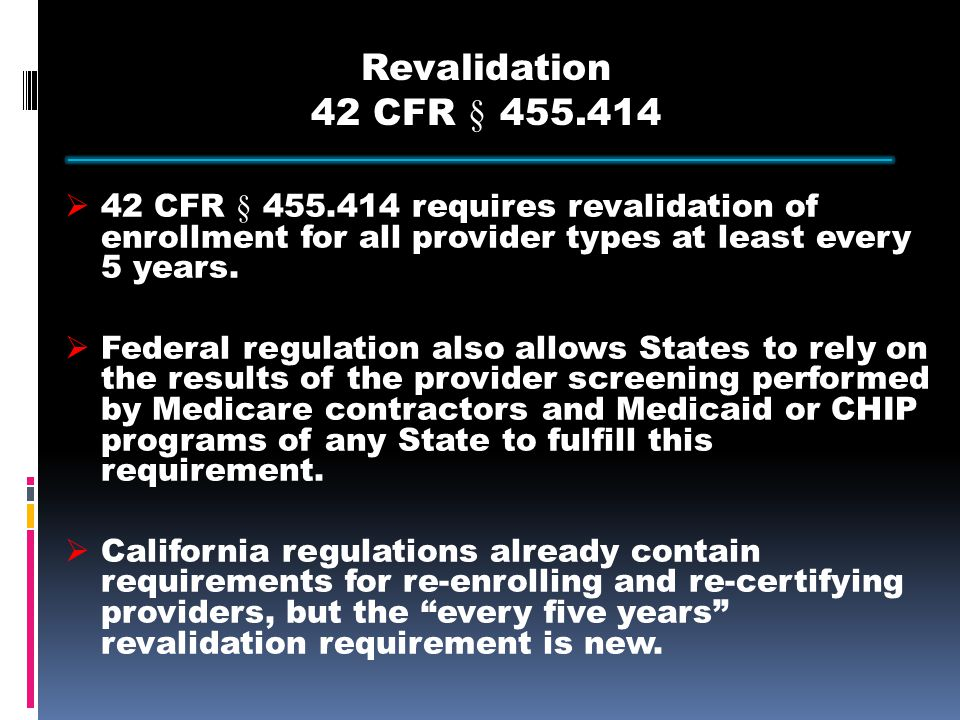 Revalidation 42 CFR § 455.414  42 CFR § 455.414 requires revalidation of enrollment for all provider types at least every 5 years.