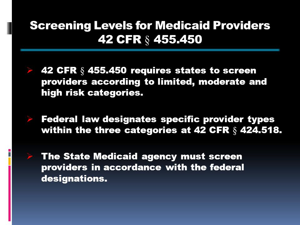 Screening Levels for Medicaid Providers 42 CFR § 455.450  42 CFR § 455.450 requires states to screen providers according to limited, moderate and high risk categories.