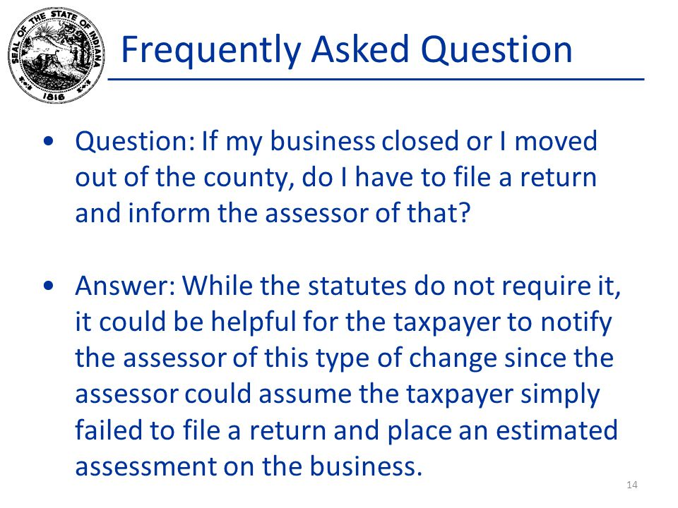 Frequently Asked Question Question: If my business closed or I moved out of the county, do I have to file a return and inform the assessor of that.