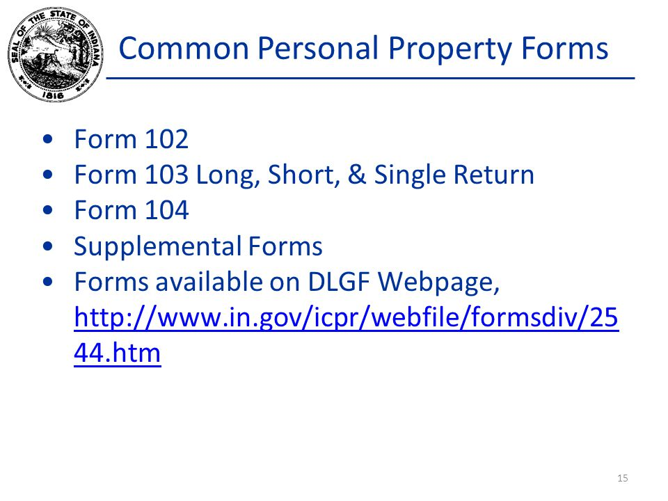 Common Personal Property Forms Form 102 Form 103 Long, Short, & Single Return Form 104 Supplemental Forms Forms available on DLGF Webpage, http://www.in.gov/icpr/webfile/formsdiv/25 44.htm http://www.in.gov/icpr/webfile/formsdiv/25 44.htm 15