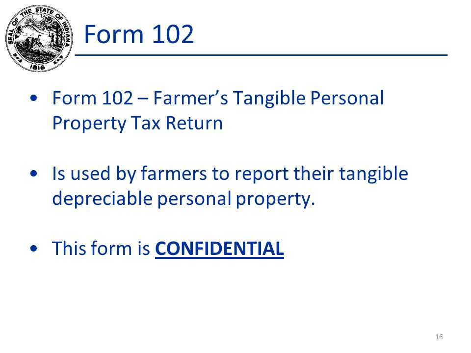Form 102 Form 102 – Farmer's Tangible Personal Property Tax Return Is used by farmers to report their tangible depreciable personal property.