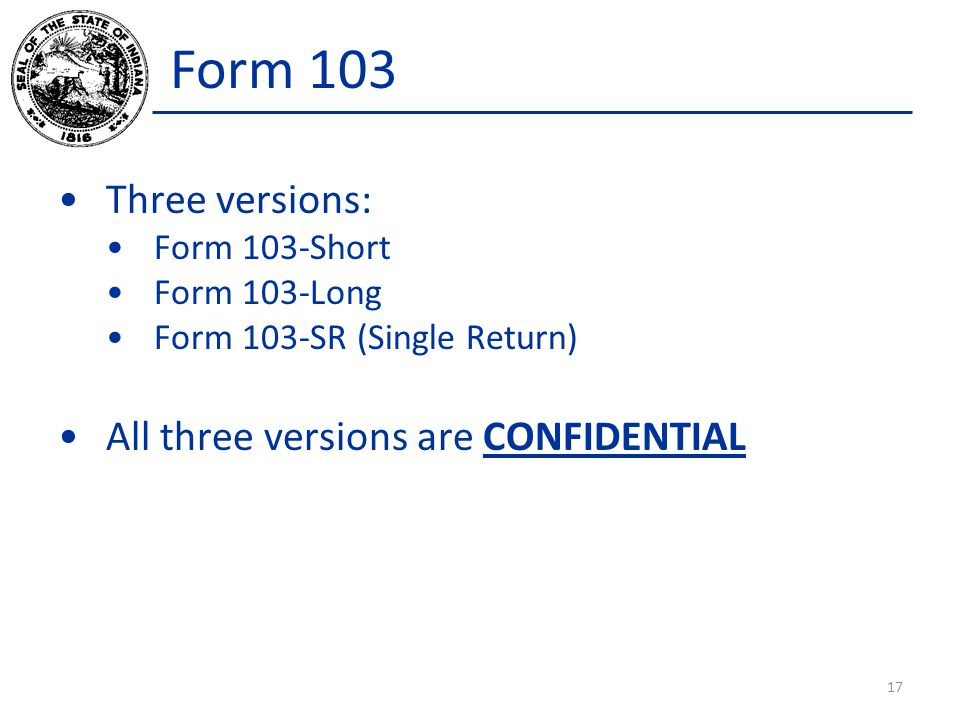 Form 103 Three versions: Form 103-Short Form 103-Long Form 103-SR (Single Return) All three versions are CONFIDENTIAL 17