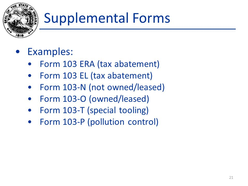 Supplemental Forms Examples: Form 103 ERA (tax abatement) Form 103 EL (tax abatement) Form 103-N (not owned/leased) Form 103-O (owned/leased) Form 103-T (special tooling) Form 103-P (pollution control) 21