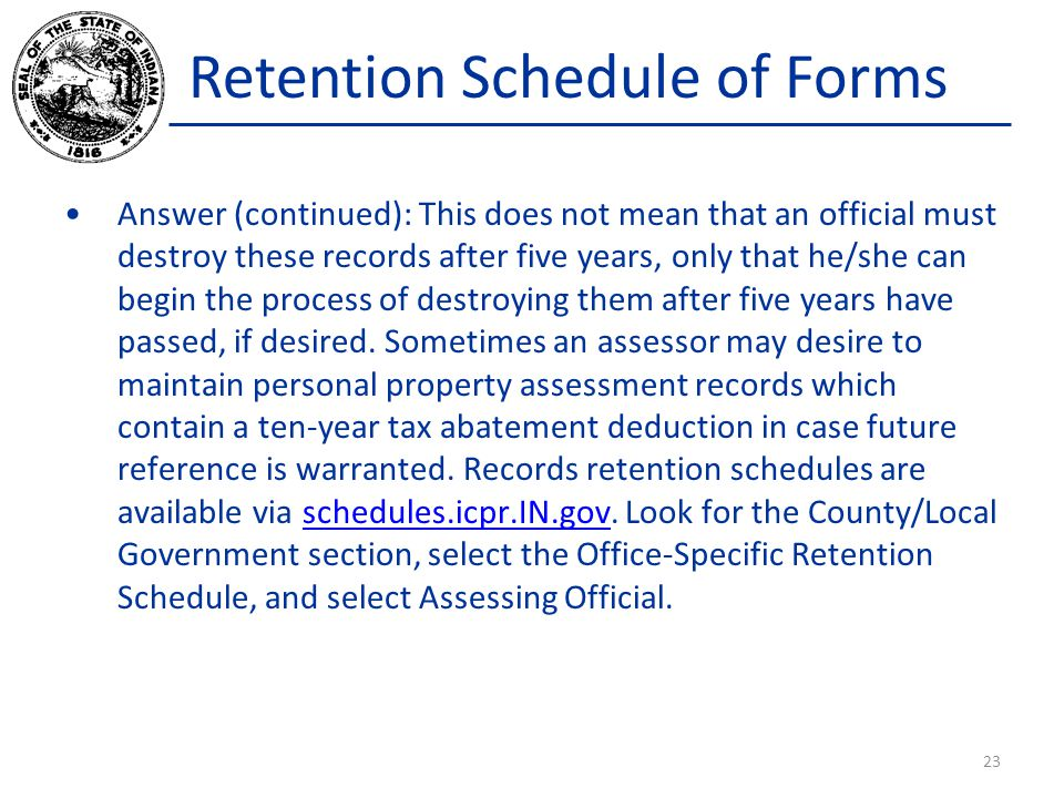 Retention Schedule of Forms Answer (continued): This does not mean that an official must destroy these records after five years, only that he/she can begin the process of destroying them after five years have passed, if desired.