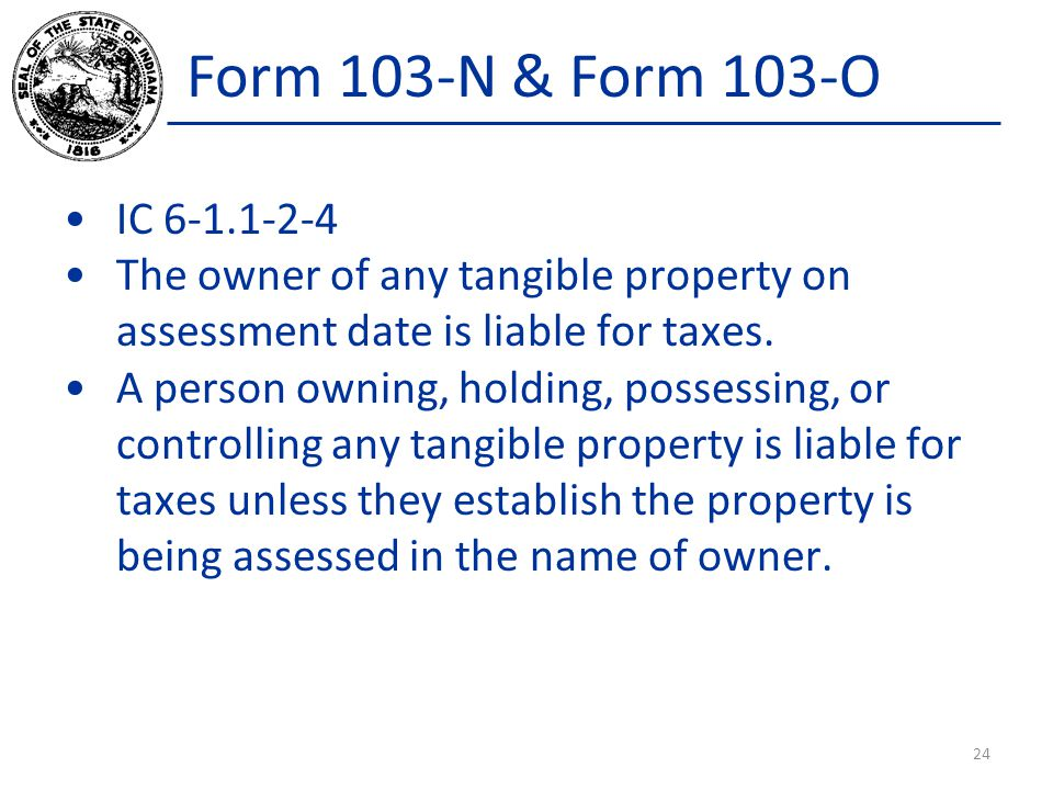 Form 103-N & Form 103-O IC 6-1.1-2-4 The owner of any tangible property on assessment date is liable for taxes.