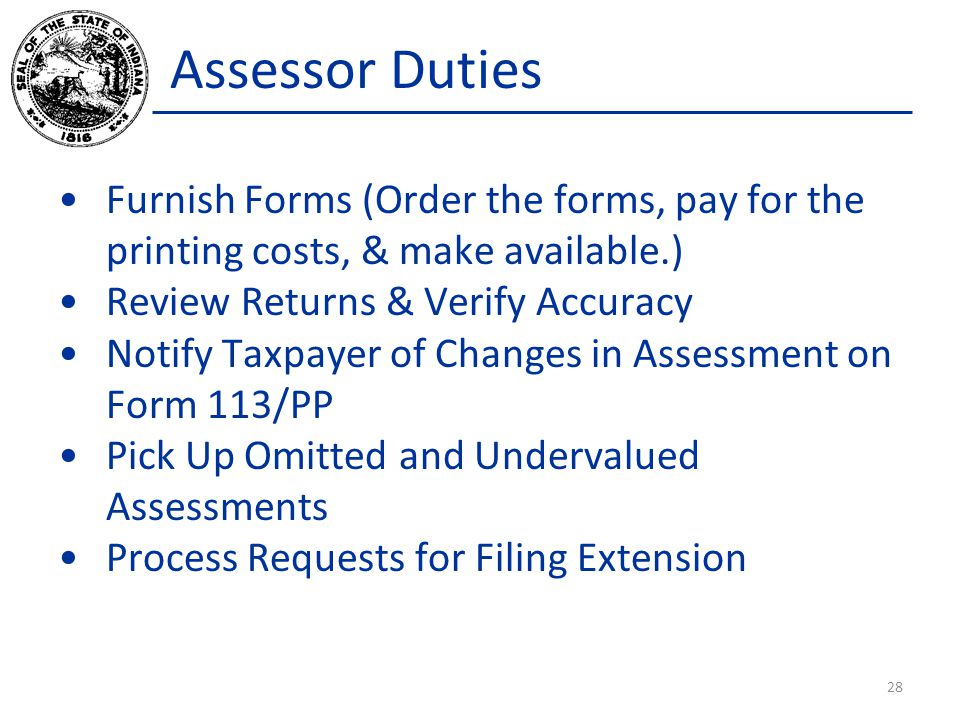 Assessor Duties Furnish Forms (Order the forms, pay for the printing costs, & make available.) Review Returns & Verify Accuracy Notify Taxpayer of Changes in Assessment on Form 113/PP Pick Up Omitted and Undervalued Assessments Process Requests for Filing Extension 28