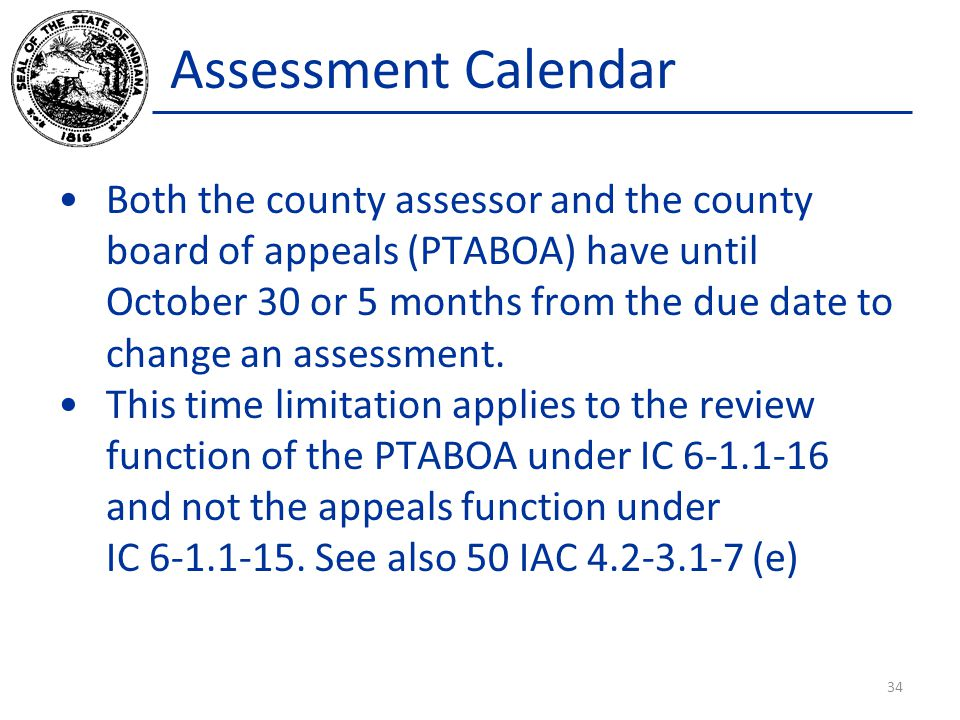 Assessment Calendar Both the county assessor and the county board of appeals (PTABOA) have until October 30 or 5 months from the due date to change an assessment.
