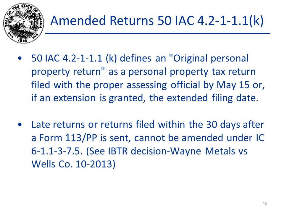 Amended Returns 50 IAC 4.2-1-1.1(k) 50 IAC 4.2-1-1.1 (k) defines an Original personal property return as a personal property tax return filed with the proper assessing official by May 15 or, if an extension is granted, the extended filing date.