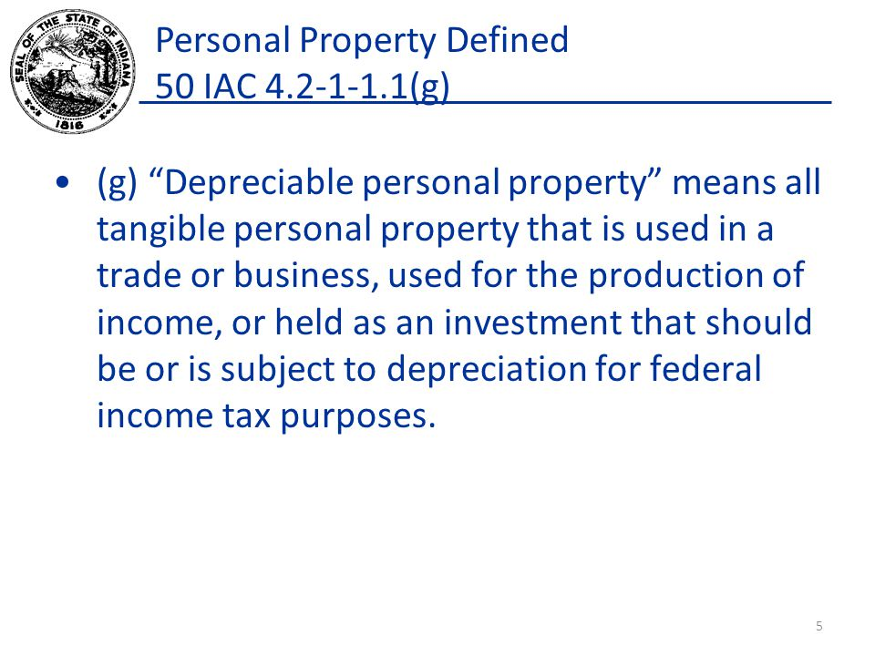 Personal Property Defined 50 IAC 4.2-1-1.1(g) (g) Depreciable personal property means all tangible personal property that is used in a trade or business, used for the production of income, or held as an investment that should be or is subject to depreciation for federal income tax purposes.