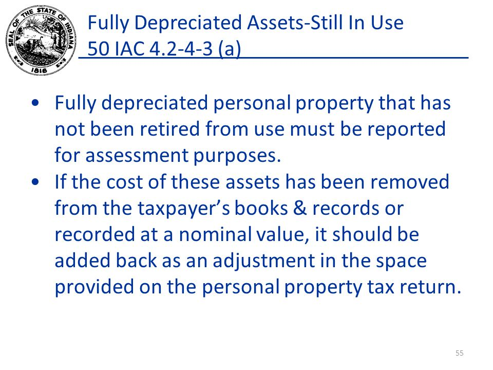 Fully Depreciated Assets-Still In Use 50 IAC 4.2-4-3 (a) Fully depreciated personal property that has not been retired from use must be reported for assessment purposes.
