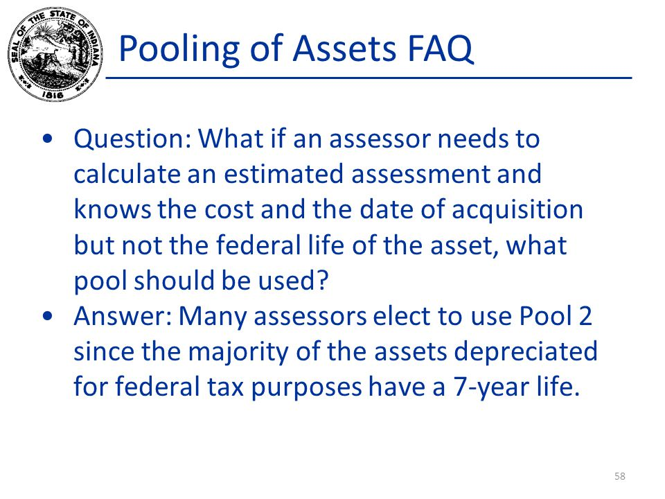 Pooling of Assets FAQ Question: What if an assessor needs to calculate an estimated assessment and knows the cost and the date of acquisition but not the federal life of the asset, what pool should be used.