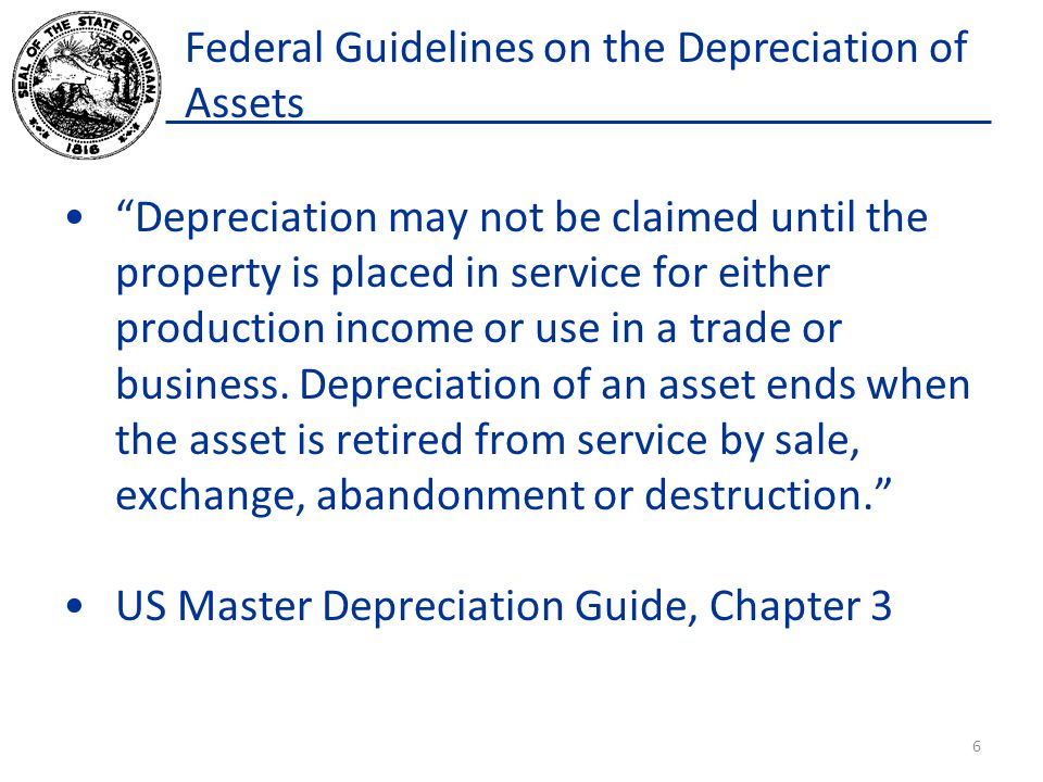 Federal Guidelines on the Depreciation of Assets Depreciation may not be claimed until the property is placed in service for either production income or use in a trade or business.