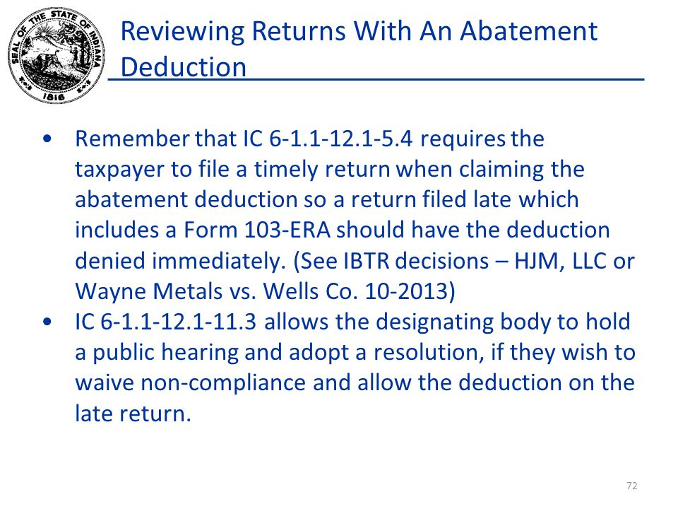 Reviewing Returns With An Abatement Deduction Remember that IC 6-1.1-12.1-5.4 requires the taxpayer to file a timely return when claiming the abatement deduction so a return filed late which includes a Form 103-ERA should have the deduction denied immediately.