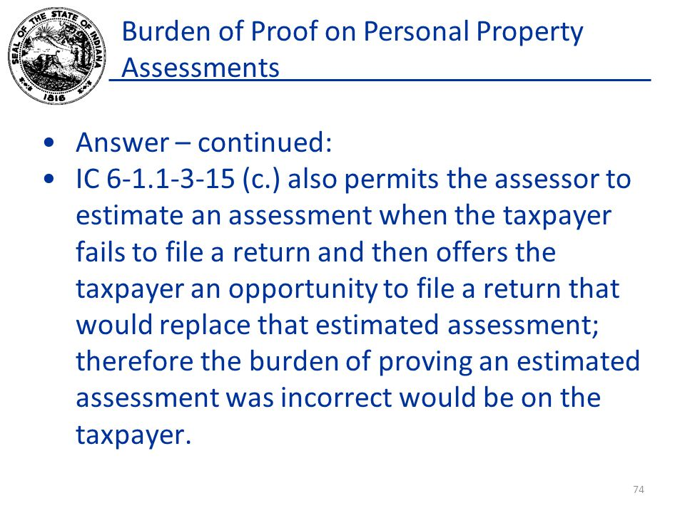 Burden of Proof on Personal Property Assessments Answer – continued: IC 6-1.1-3-15 (c.) also permits the assessor to estimate an assessment when the taxpayer fails to file a return and then offers the taxpayer an opportunity to file a return that would replace that estimated assessment; therefore the burden of proving an estimated assessment was incorrect would be on the taxpayer.