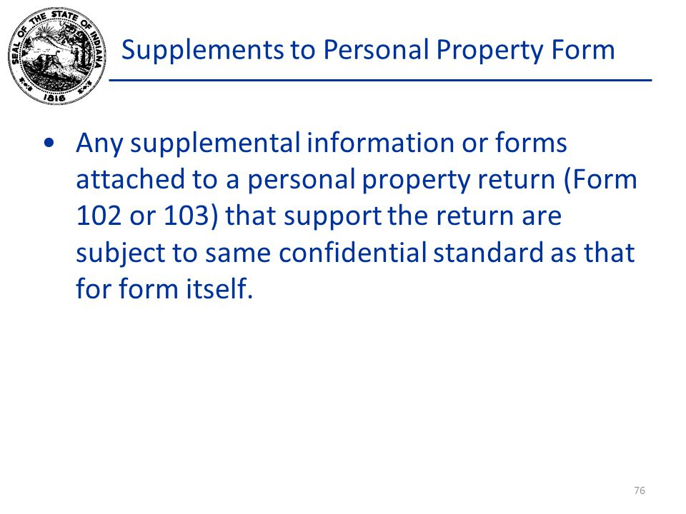 Supplements to Personal Property Form Any supplemental information or forms attached to a personal property return (Form 102 or 103) that support the return are subject to same confidential standard as that for form itself.