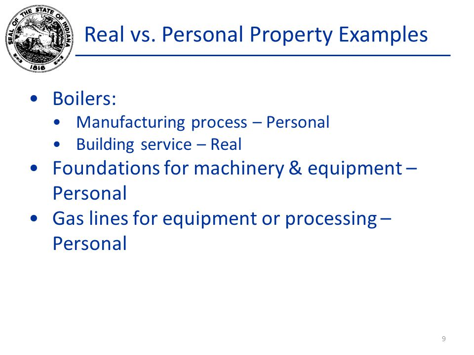 Real vs. Personal Property Examples Boilers: Manufacturing process – Personal Building service – Real Foundations for machinery & equipment – Personal