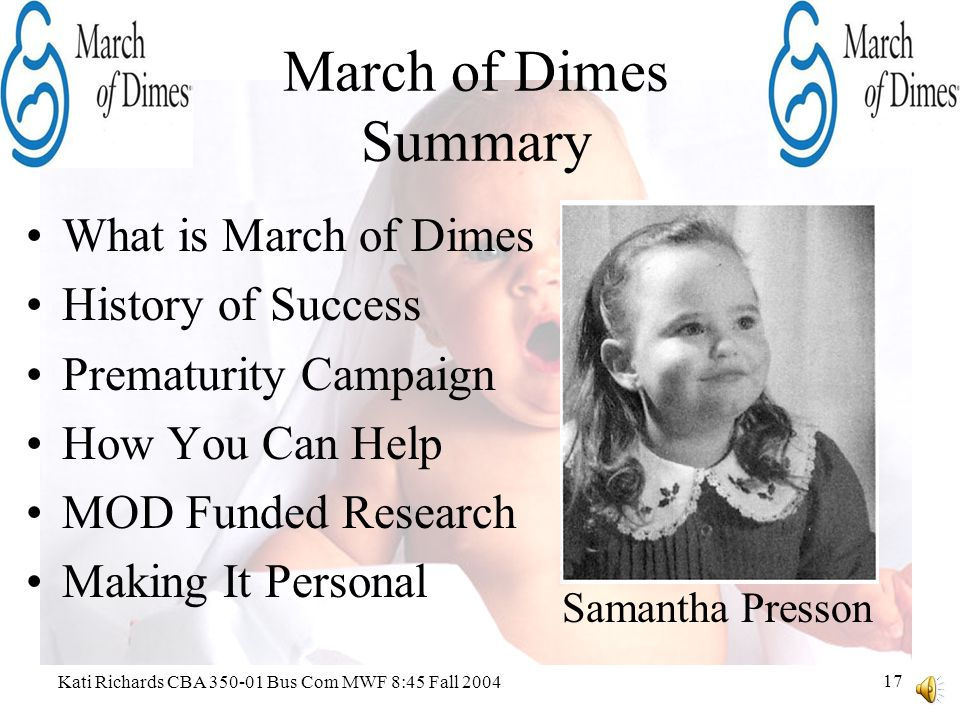 Kati Richards CBA 350-01 Bus Com MWF 8:45 Fall 2004 16 March of Dimes Funded Research Fight Goes On –Perinatal Epidemiology Research Initiative –Microbiology, developmental biology, genetics studies What Future Holds –Folic acid research –Neural tube defects