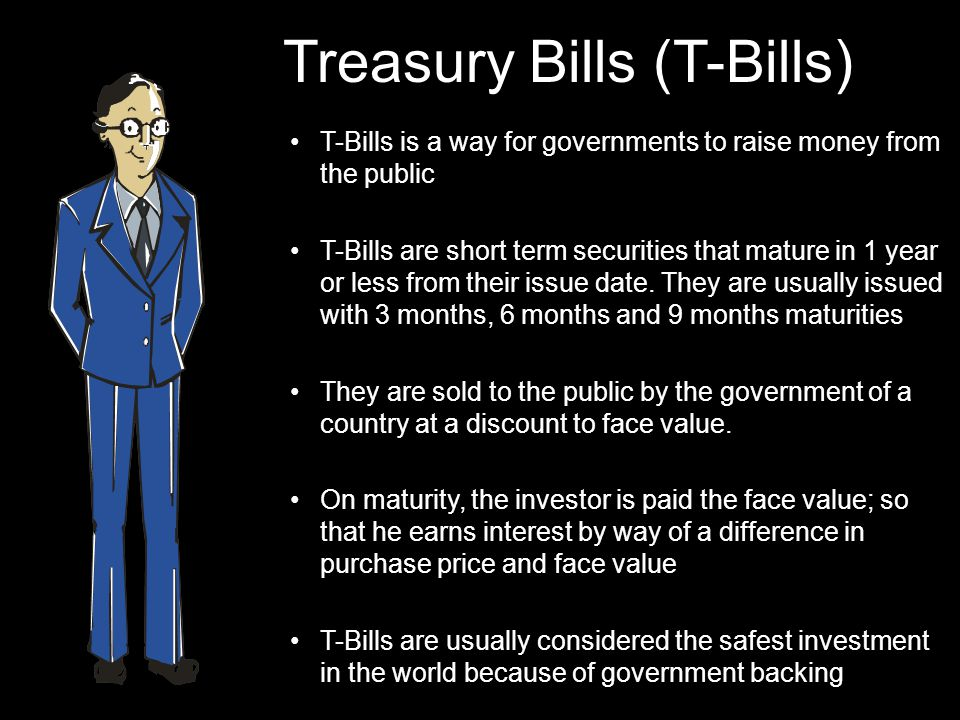 Treasury Bills (T-Bills) T-Bills is a way for governments to raise money from the public T-Bills are short term securities that mature in 1 year or less from their issue date.