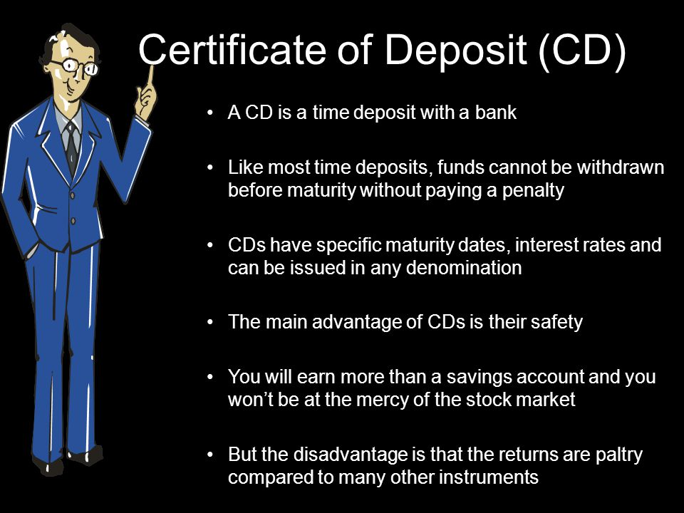 Certificate of Deposit (CD) A CD is a time deposit with a bank Like most time deposits, funds cannot be withdrawn before maturity without paying a penalty CDs have specific maturity dates, interest rates and can be issued in any denomination The main advantage of CDs is their safety You will earn more than a savings account and you won't be at the mercy of the stock market But the disadvantage is that the returns are paltry compared to many other instruments