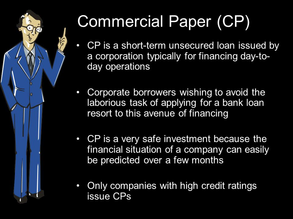 Commercial Paper (CP) CP is a short-term unsecured loan issued by a corporation typically for financing day-to- day operations Corporate borrowers wishing to avoid the laborious task of applying for a bank loan resort to this avenue of financing CP is a very safe investment because the financial situation of a company can easily be predicted over a few months Only companies with high credit ratings issue CPs