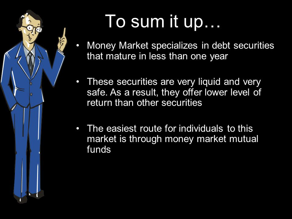 To sum it up… Money Market specializes in debt securities that mature in less than one year These securities are very liquid and very safe.