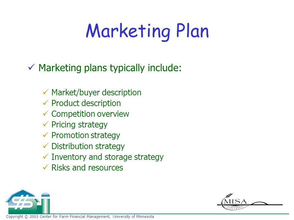 Copyright © 2003 Center for Farm Financial Management, University of Minnesota Marketing Plan Marketing plans typically include: Market/buyer description Product description Competition overview Pricing strategy Promotion strategy Distribution strategy Inventory and storage strategy Risks and resources