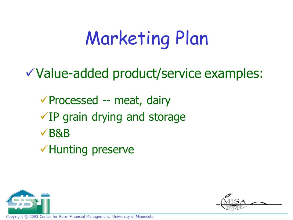 Copyright © 2003 Center for Farm Financial Management, University of Minnesota Marketing Plan Value-added product/service examples: Processed -- meat, dairy IP grain drying and storage B&B Hunting preserve