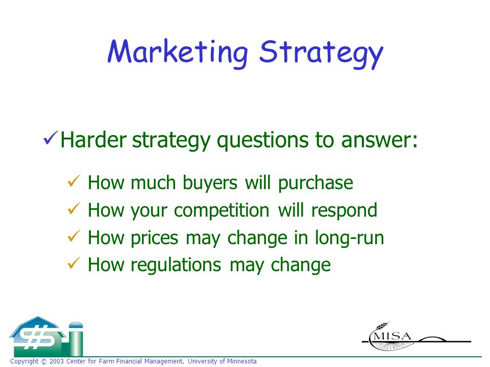 Copyright © 2003 Center for Farm Financial Management, University of Minnesota Marketing Strategy Harder strategy questions to answer: How much buyers will purchase How your competition will respond How prices may change in long-run How regulations may change