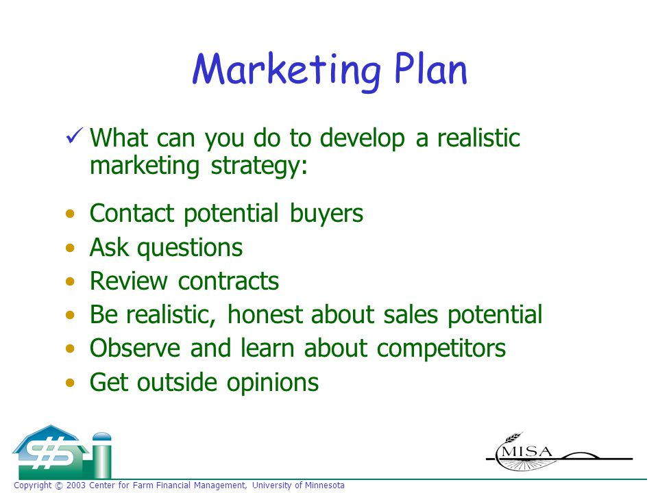 Copyright © 2003 Center for Farm Financial Management, University of Minnesota Marketing Plan What can you do to develop a realistic marketing strategy: Contact potential buyers Ask questions Review contracts Be realistic, honest about sales potential Observe and learn about competitors Get outside opinions