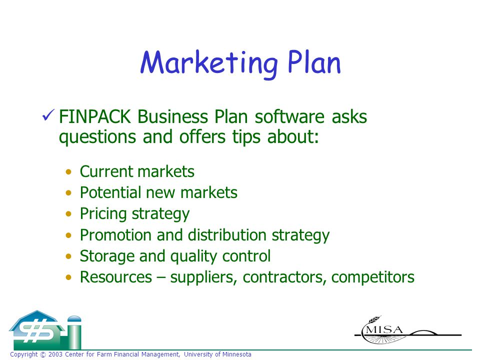 Copyright © 2003 Center for Farm Financial Management, University of Minnesota Marketing Plan FINPACK Business Plan software asks questions and offers tips about: Current markets Potential new markets Pricing strategy Promotion and distribution strategy Storage and quality control Resources – suppliers, contractors, competitors