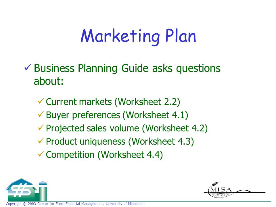 Copyright © 2003 Center for Farm Financial Management, University of Minnesota Marketing Plan Business Planning Guide asks questions about: Current markets (Worksheet 2.2) Buyer preferences (Worksheet 4.1) Projected sales volume (Worksheet 4.2) Product uniqueness (Worksheet 4.3) Competition (Worksheet 4.4)