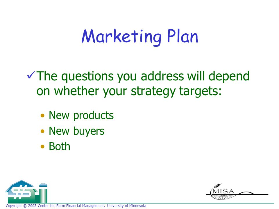 Copyright © 2003 Center for Farm Financial Management, University of Minnesota Marketing Plan The questions you address will depend on whether your strategy targets: New products New buyers Both