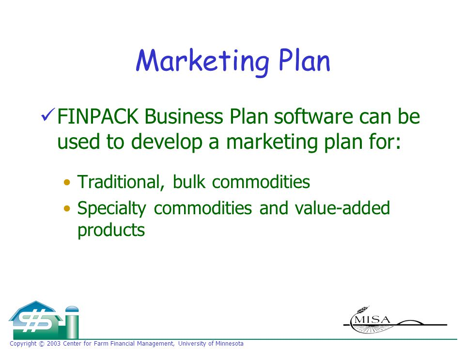 Copyright © 2003 Center for Farm Financial Management, University of Minnesota Marketing Plan FINPACK Business Plan software can be used to develop a marketing plan for: Traditional, bulk commodities Specialty commodities and value-added products