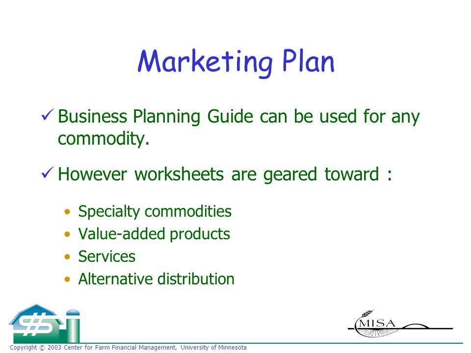 Copyright © 2003 Center for Farm Financial Management, University of Minnesota Marketing Plan Business Planning Guide can be used for any commodity.