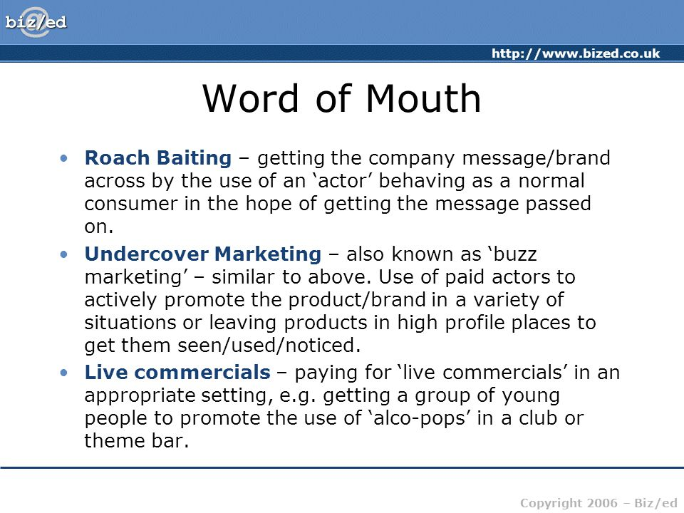 http://www.bized.co.uk Copyright 2006 – Biz/ed Word of Mouth Roach Baiting – getting the company message/brand across by the use of an 'actor' behaving as a normal consumer in the hope of getting the message passed on.