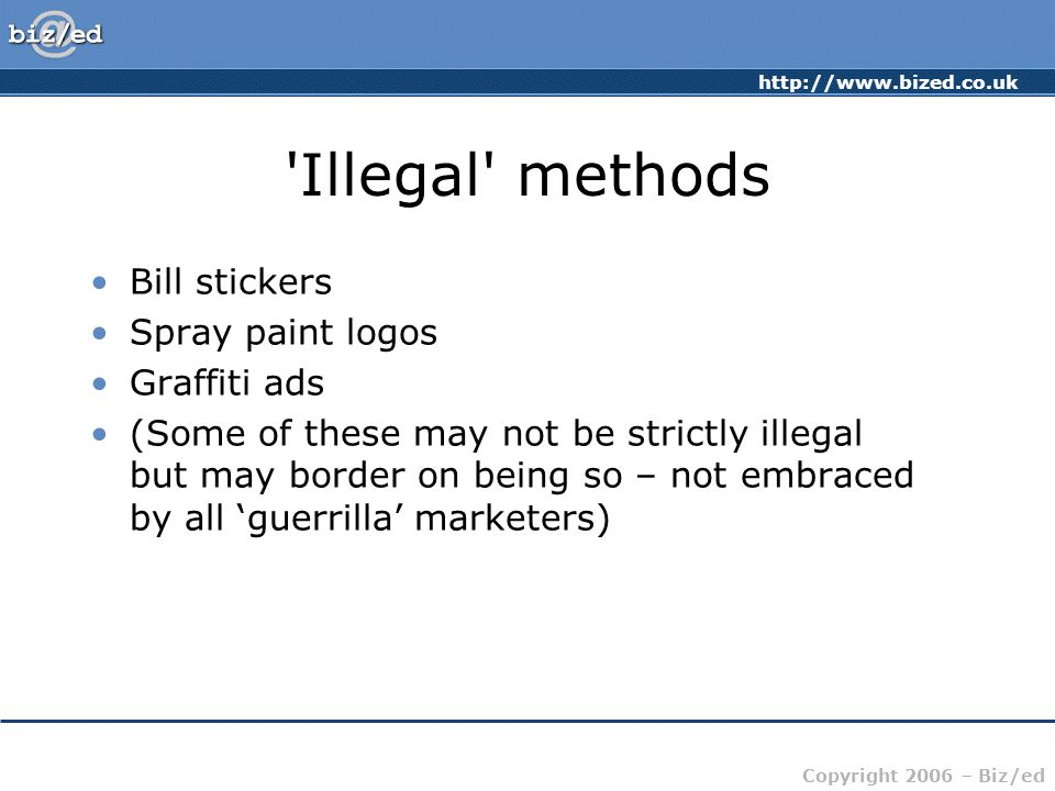 Copyright 2006 – Biz/ed Illegal methods Bill stickers Spray paint logos Graffiti ads (Some of these may not be strictly illegal but may border on being so – not embraced by all 'guerrilla' marketers)