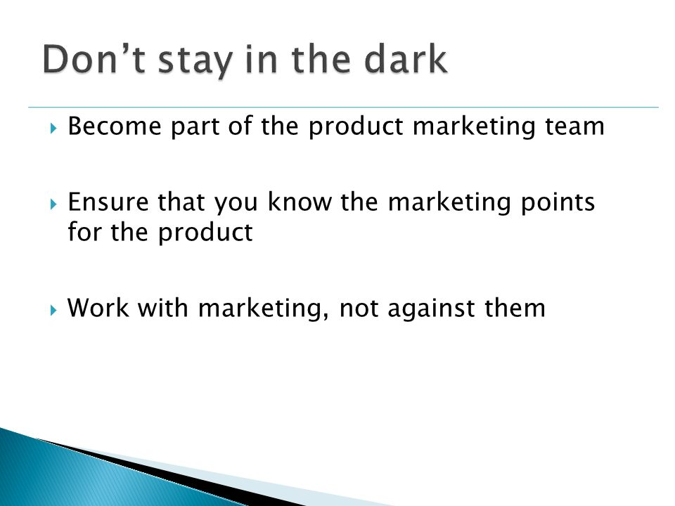  Become part of the product marketing team  Ensure that you know the marketing points for the product  Work with marketing, not against them