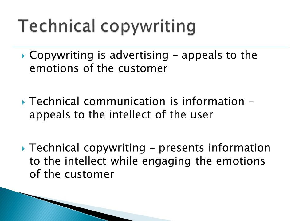  Copywriting is advertising – appeals to the emotions of the customer  Technical communication is information – appeals to the intellect of the user  Technical copywriting – presents information to the intellect while engaging the emotions of the customer