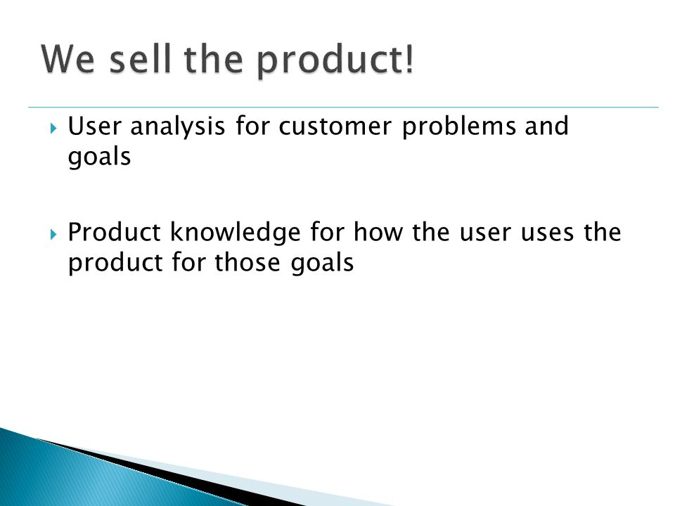  User analysis for customer problems and goals  Product knowledge for how the user uses the product for those goals
