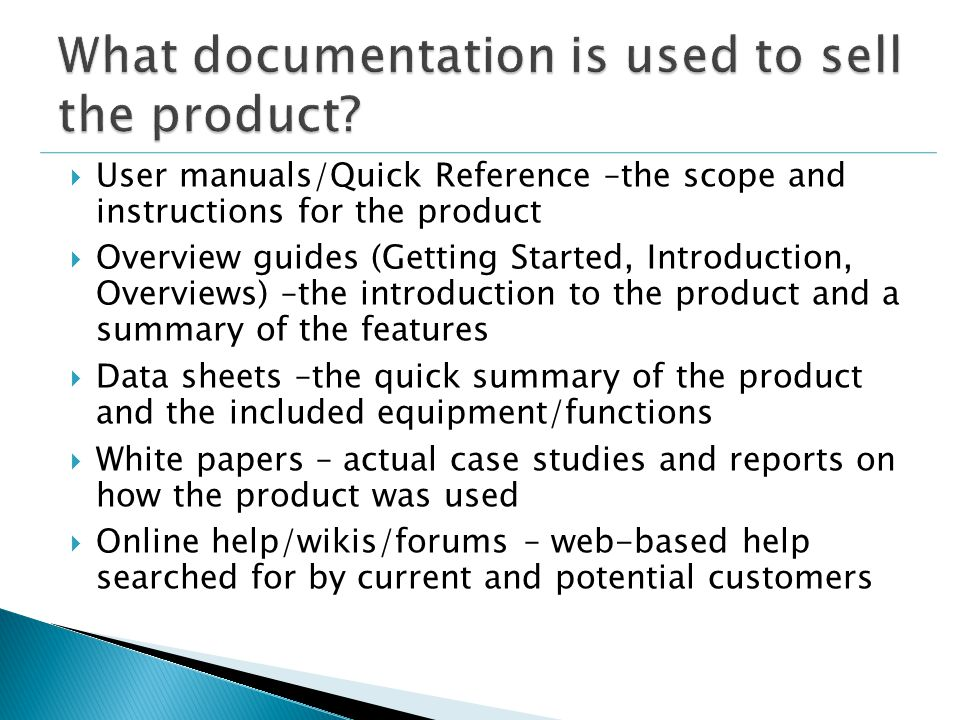  User manuals/Quick Reference –the scope and instructions for the product  Overview guides (Getting Started, Introduction, Overviews) –the introduction to the product and a summary of the features  Data sheets –the quick summary of the product and the included equipment/functions  White papers – actual case studies and reports on how the product was used  Online help/wikis/forums – web-based help searched for by current and potential customers