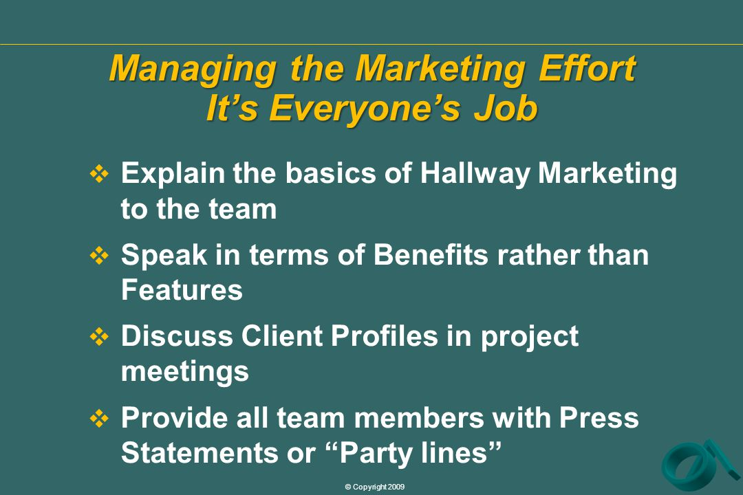 © Copyright 2009 Managing the Marketing Effort It's Everyone's Job  Explain the basics of Hallway Marketing to the team  Speak in terms of Benefits rather than Features  Discuss Client Profiles in project meetings  Provide all team members with Press Statements or Party lines
