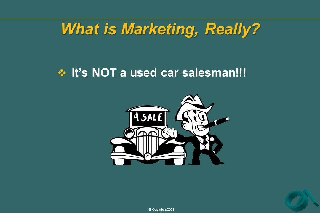 © Copyright 2009 What is Marketing, Really  It's NOT a used car salesman!!!