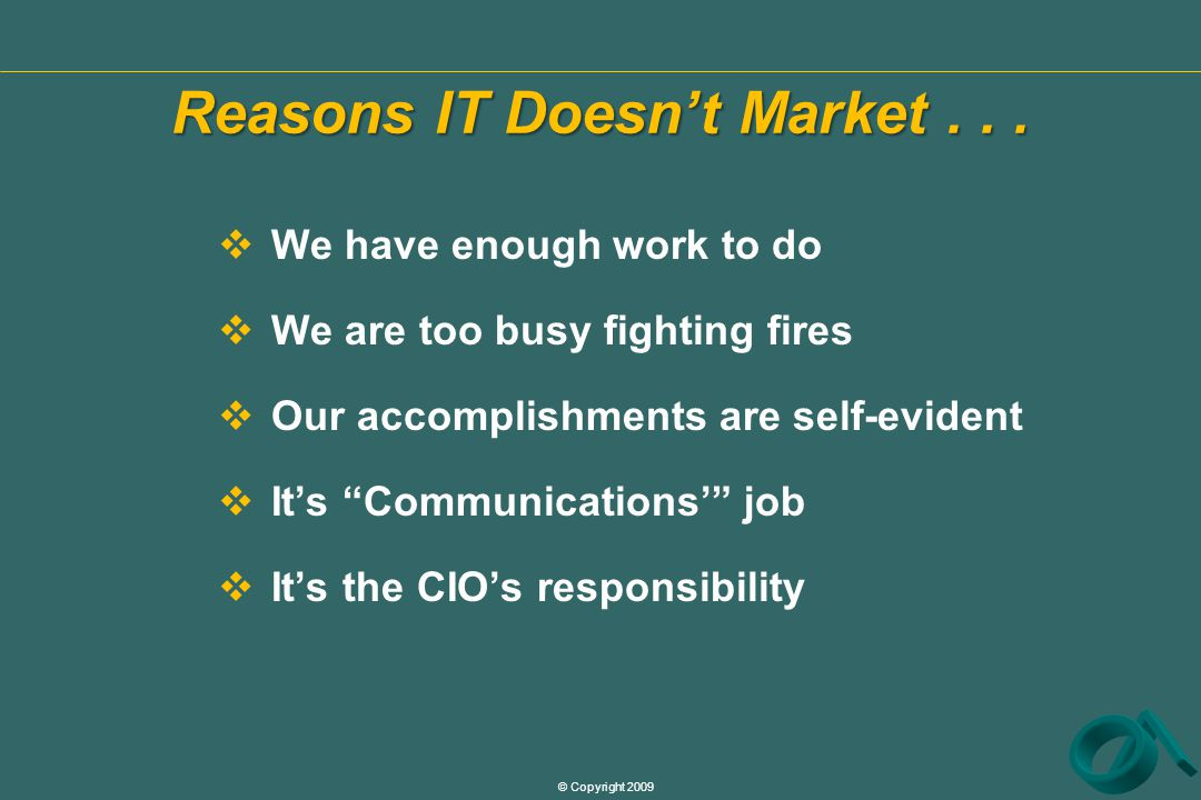 © Copyright 2009  We have enough work to do  We are too busy fighting fires  Our accomplishments are self-evident  It's Communications' job  It's the CIO's responsibility Reasons IT Doesn't Market...