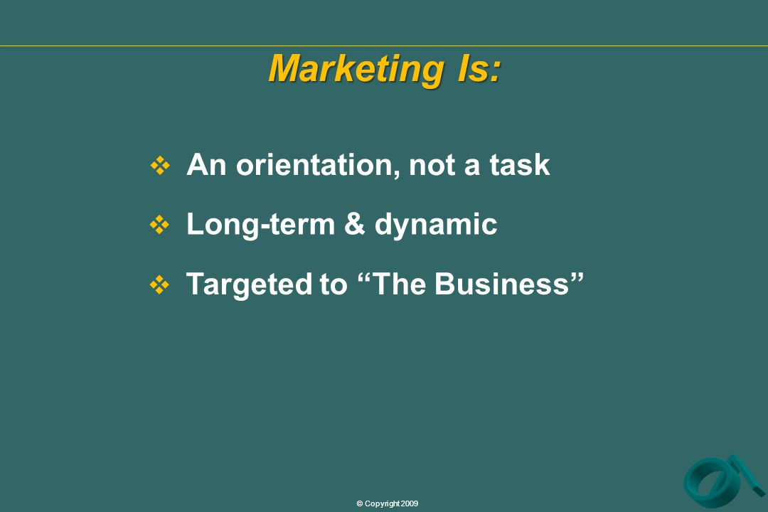 © Copyright 2009 Marketing Is:  An orientation, not a task  Targeted to The Business  Long-term & dynamic