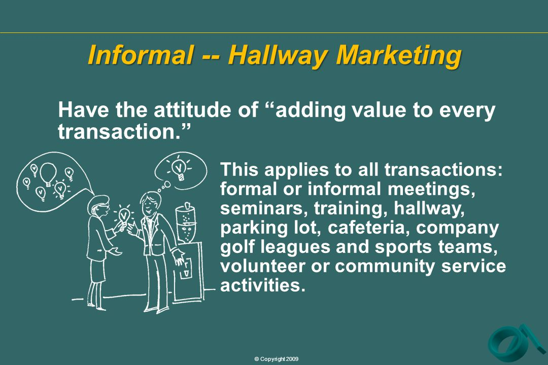 © Copyright 2009 Informal -- Hallway Marketing Have the attitude of adding value to every transaction. This applies to all transactions: formal or informal meetings, seminars, training, hallway, parking lot, cafeteria, company golf leagues and sports teams, volunteer or community service activities.