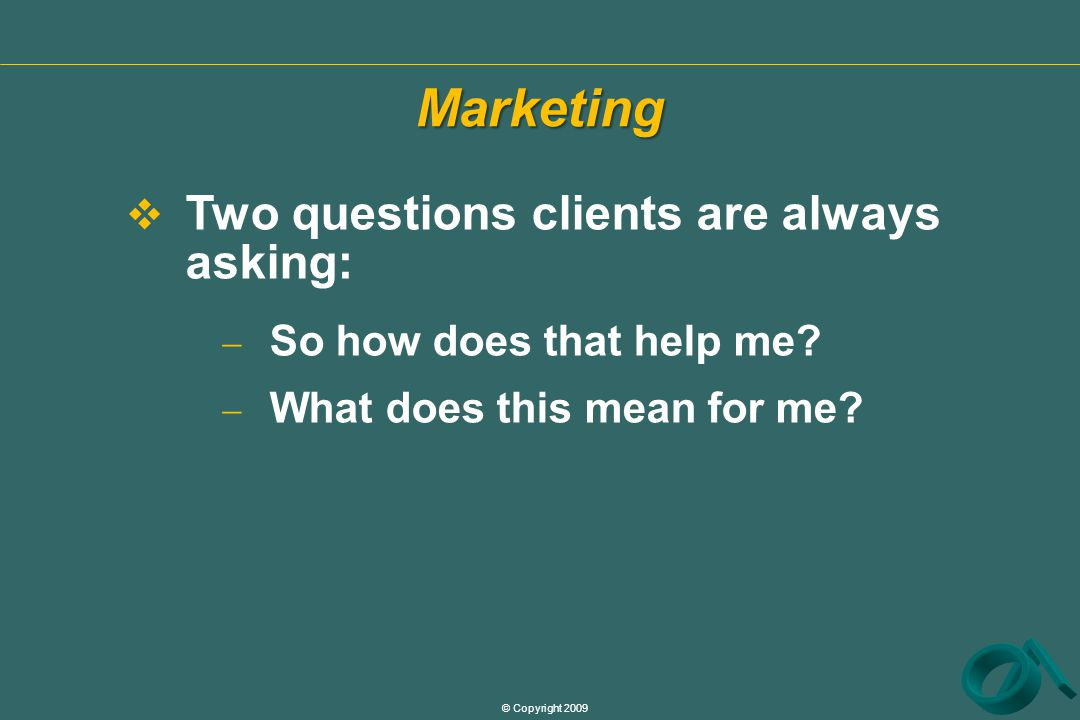 © Copyright 2009  Two questions clients are always asking:  So how does that help me.