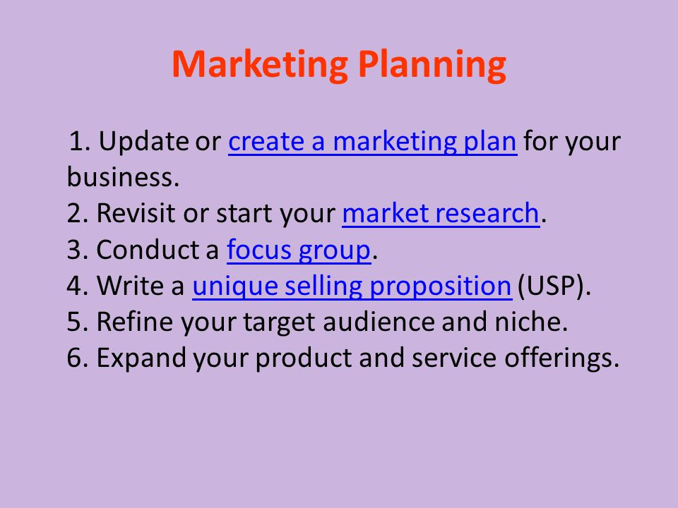 Marketing Planning 1. Update or create a marketing plan for your business. 2. Revisit or start your market research. 3. Conduct a focus group. 4. Writ