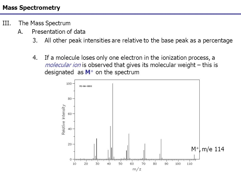 Mass Spectrometry III.The Mass Spectrum A.Presentation of data 3.All other peak intensities are relative to the base peak as a percentage 4.If a molec